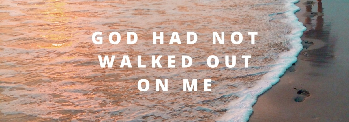 GOD HAD NOT WALKED OUT ON ME